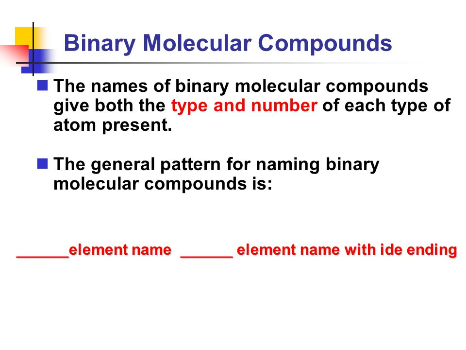 Binary Molecular Compounds The names of binary molecular compounds give both the type and number of each type of atom present. The general pattern for