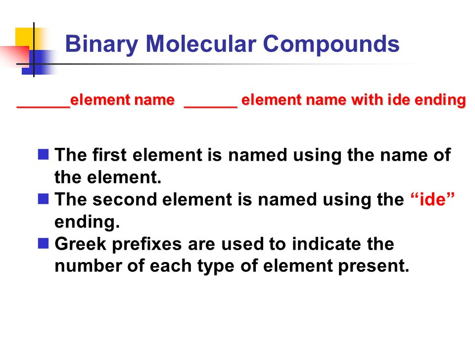"""Binary Molecular Compounds The first element is named using the name of the element. The second element is named using the """"ide"""" ending. Greek prefixe"""