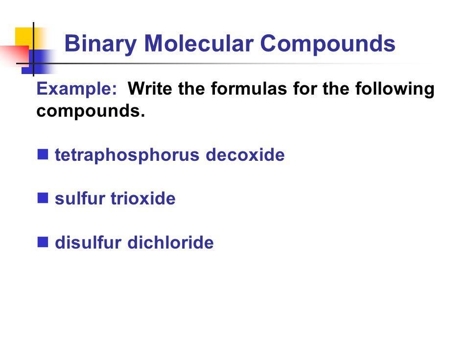 Binary Molecular Compounds Example: Write the formulas for the following compounds. tetraphosphorus decoxide sulfur trioxide disulfur dichloride