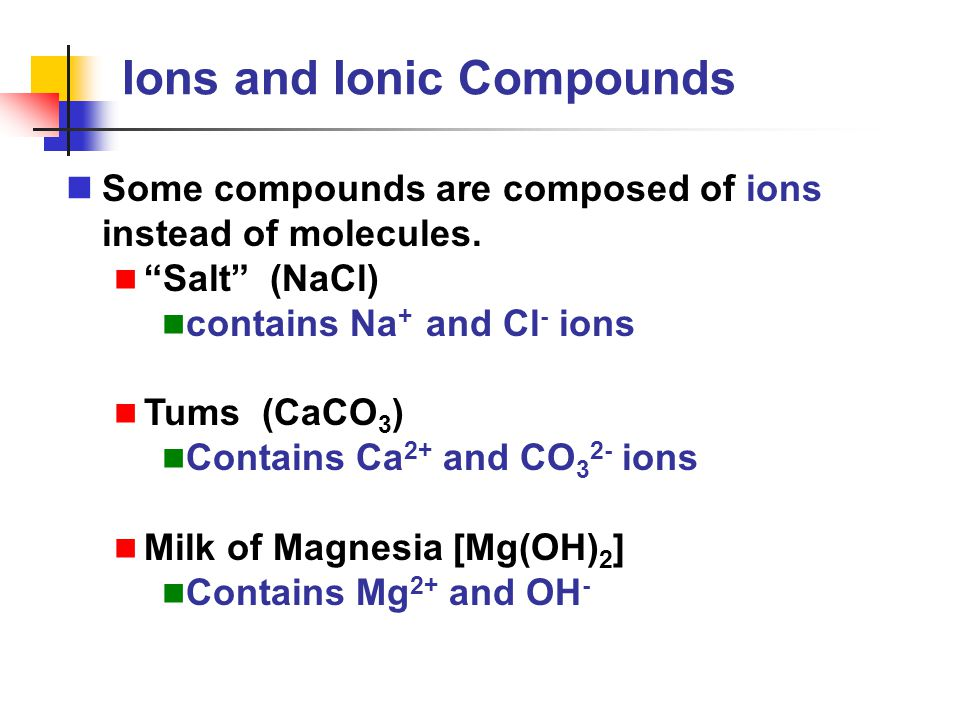 """Ions and Ionic Compounds Some compounds are composed of ions instead of molecules. """"Salt"""" (NaCl) contains Na + and Cl - ions Tums (CaCO 3 ) Contains C"""