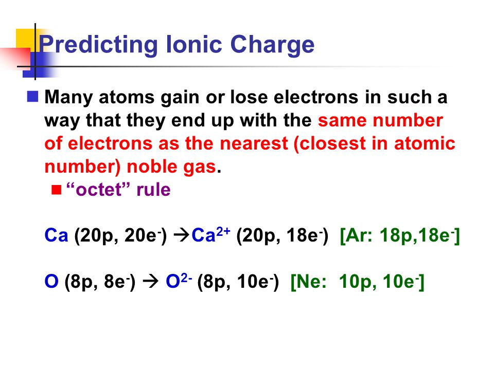 Predicting Ionic Charge Many atoms gain or lose electrons in such a way that they end up with the same number of electrons as the nearest (closest in
