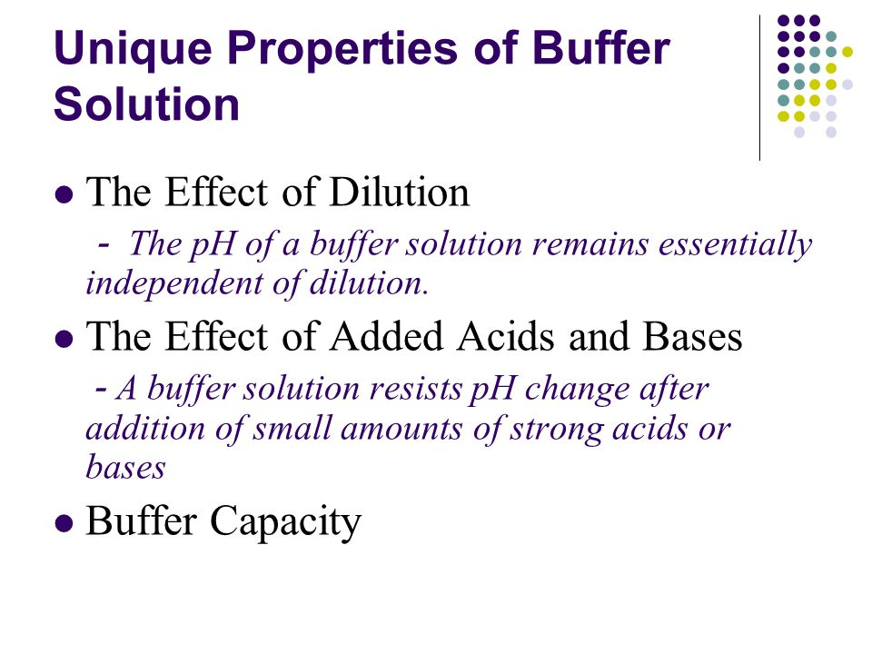Unique Properties of Buffer Solution The Effect of Dilution - The pH of a buffer solution remains essentially independent of dilution.