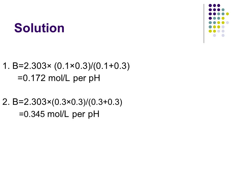 Solution 1.B=2.303 × (0.1×0.3)/(0.1+0.3) =0.172 mol/L per pH 2.
