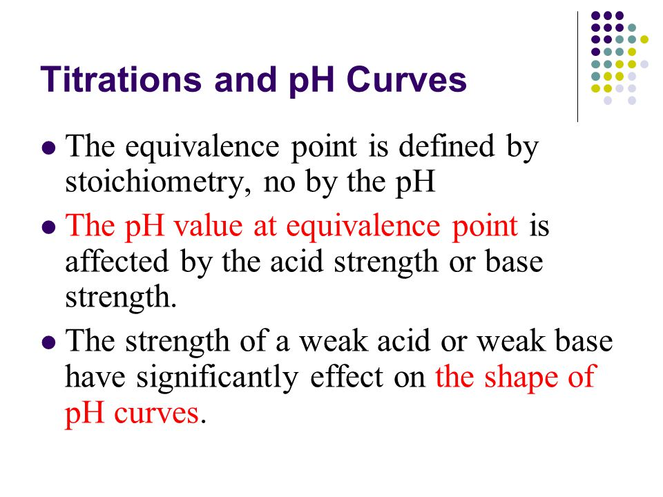 Titrations and pH Curves The equivalence point is defined by stoichiometry, no by the pH The pH value at equivalence point is affected by the acid strength or base strength.
