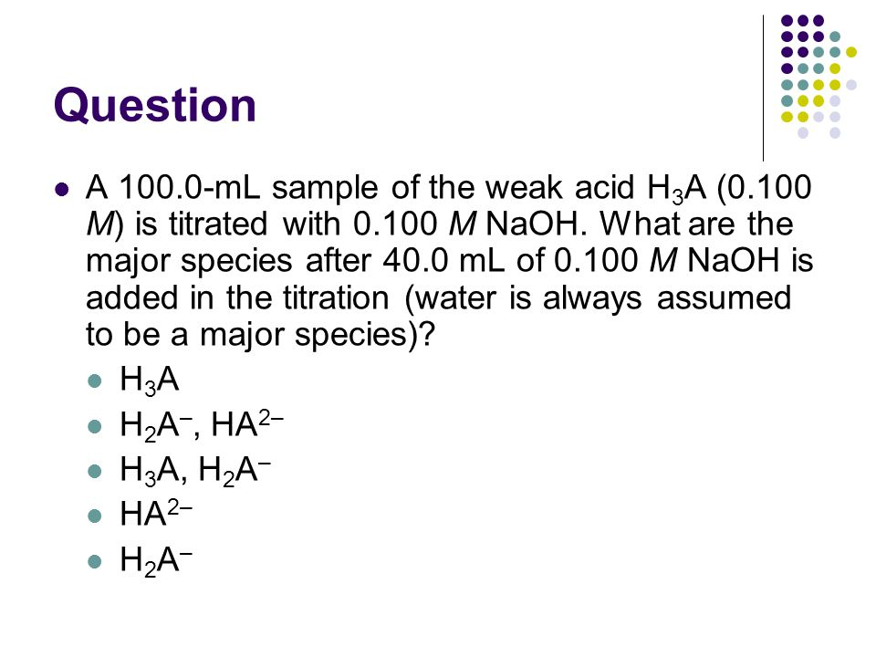Question A 100.0-mL sample of the weak acid H 3 A (0.100 M) is titrated with 0.100 M NaOH.