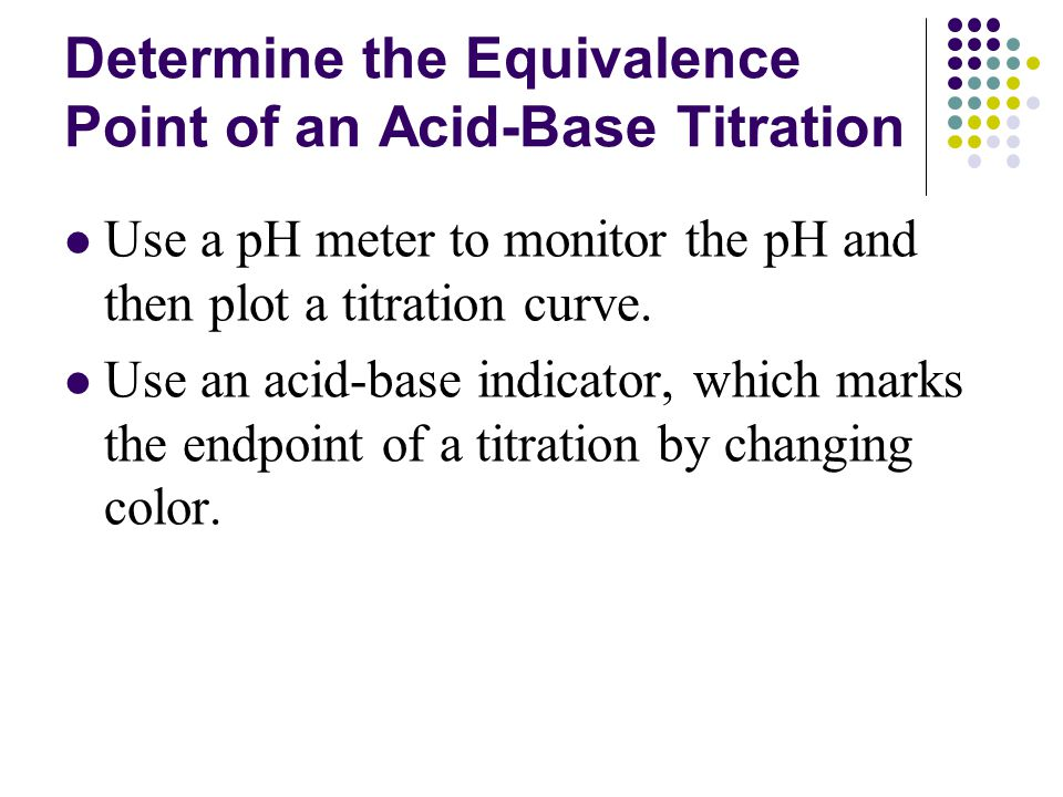 Determine the Equivalence Point of an Acid-Base Titration Use a pH meter to monitor the pH and then plot a titration curve.