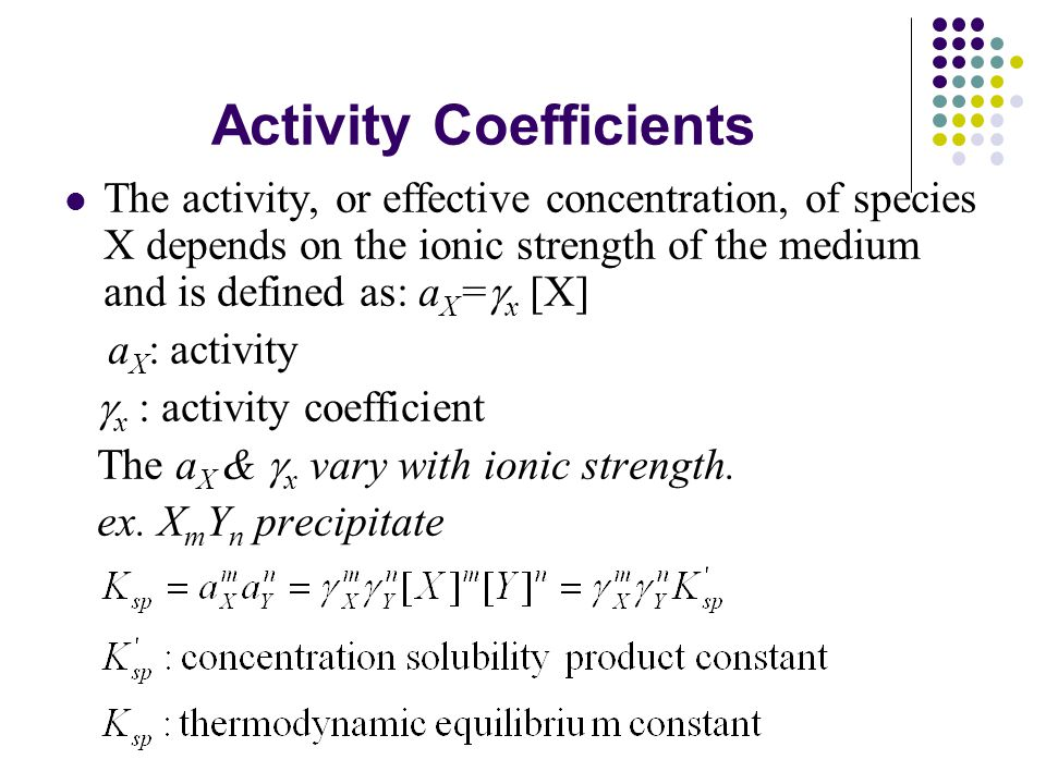 Activity Coefficients The activity, or effective concentration, of species X depends on the ionic strength of the medium and is defined as: a X =  x [X] a X : activity  x : activity coefficient The a X &  x vary with ionic strength.