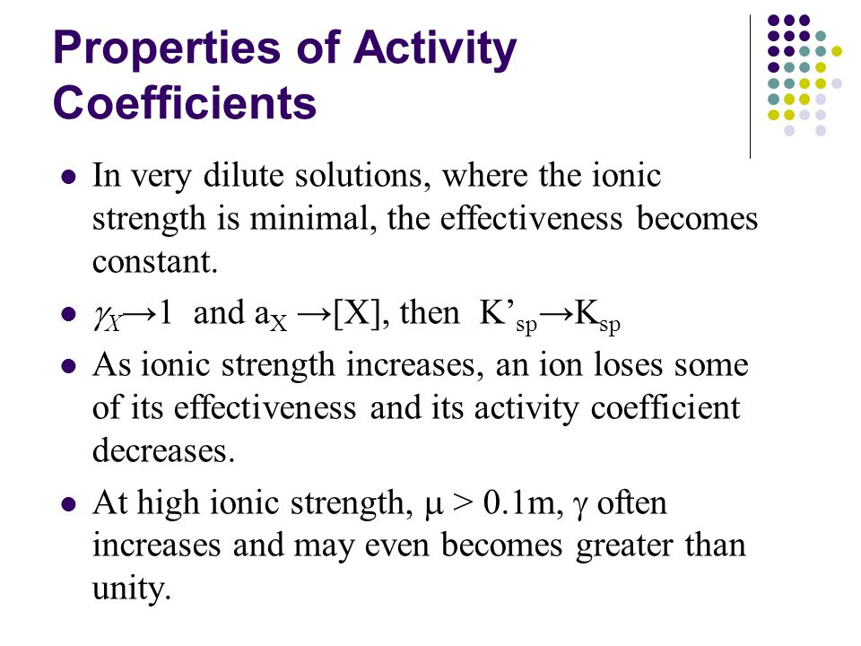 Properties of Activity Coefficients In very dilute solutions, where the ionic strength is minimal, the effectiveness becomes constant.