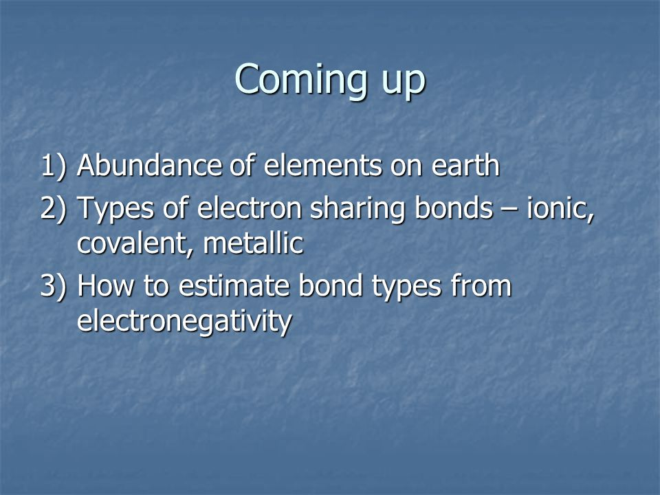 Coming up 1)Abundance of elements on earth 2)Types of electron sharing bonds – ionic, covalent, metallic 3)How to estimate bond types from electronega