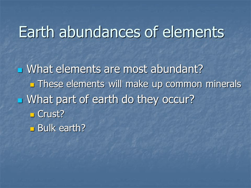 Earth abundances of elements What elements are most abundant? What elements are most abundant? These elements will make up common minerals These eleme