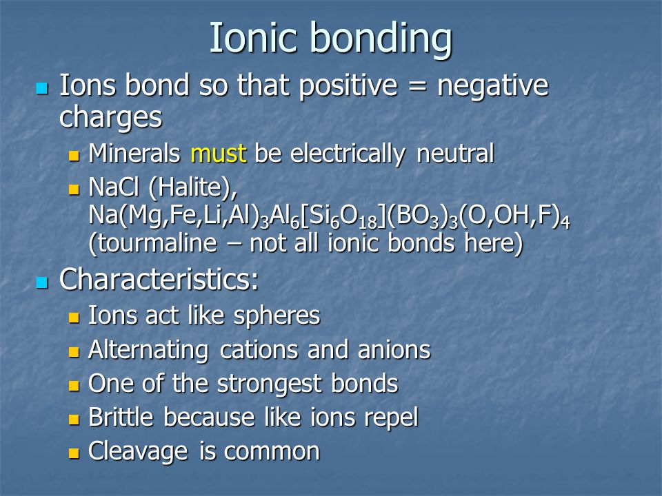 Ionic bonding Ions bond so that positive = negative charges Ions bond so that positive = negative charges Minerals must be electrically neutral Minera