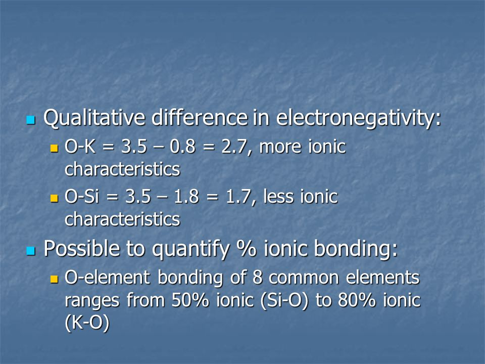 Qualitative difference in electronegativity: Qualitative difference in electronegativity: O-K = 3.5 – 0.8 = 2.7, more ionic characteristics O-K = 3.5