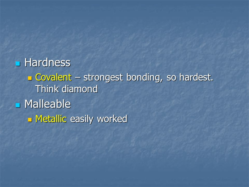 Hardness Hardness Covalent – strongest bonding, so hardest. Think diamond Covalent – strongest bonding, so hardest. Think diamond Malleable Malleable