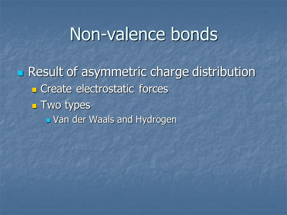 Non-valence bonds Result of asymmetric charge distribution Result of asymmetric charge distribution Create electrostatic forces Create electrostatic f