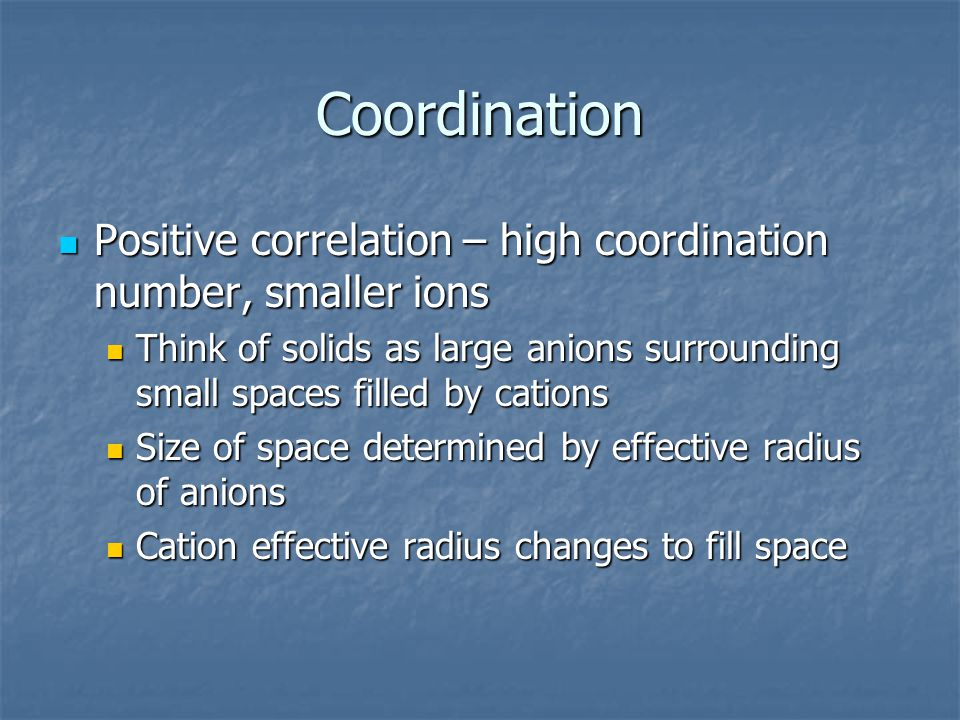 Coordination Positive correlation – high coordination number, smaller ions Positive correlation – high coordination number, smaller ions Think of soli