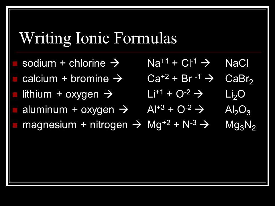 Writing Ionic Formulas sodium + chlorine  calcium + bromine  lithium + oxygen  aluminum + oxygen  magnesium + nitrogen  Na +1 + Cl -1  Ca +2 + B