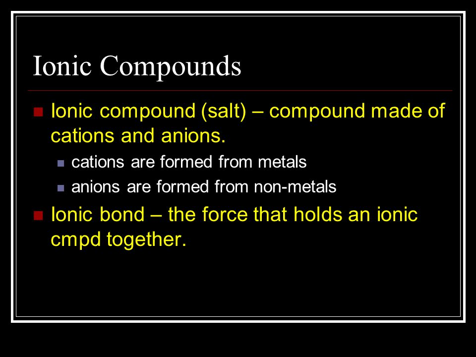 Ionic Compounds Ionic compound (salt) – compound made of cations and anions. cations are formed from metals anions are formed from non-metals Ionic bo