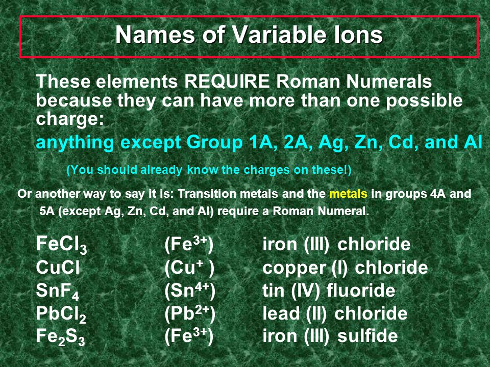 Transition Metals Elements that can have more than one possible charge MUST have a Roman Numeral to indicate the charge on the individual ion. 1+ or 2