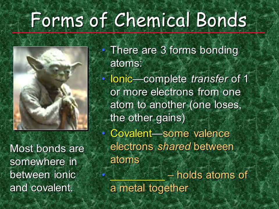 Forms of Chemical Bonds There are 3 forms bonding atoms:There are 3 forms bonding atoms: Ionic—complete transfer of 1 or more electrons from one atom to another (one loses, the other gains)Ionic—complete transfer of 1 or more electrons from one atom to another (one loses, the other gains) Covalent—some valence electrons shared between atomsCovalent—some valence electrons shared between atoms _________ – holds atoms of a metal together_________ – holds atoms of a metal together Most bonds are somewhere in between ionic and covalent.