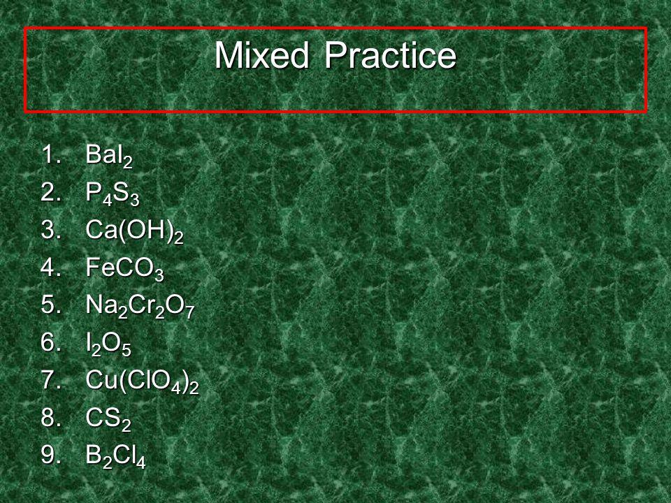 Mixed Practice 1.Dinitrogen monoxide 2.Potassium sulfide 3.Copper (II) nitrate 4.Dichlorine heptoxide 5.Chromium (III) sulfate 6.Iron (III) sulfite 7.Calcium oxide 8.Barium carbonate 9.Iodine monochloride