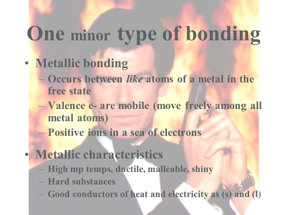 One minor type of bonding Metallic bonding –Occurs between like atoms of a metal in the free state –Valence e- are mobile (move freely among all metal