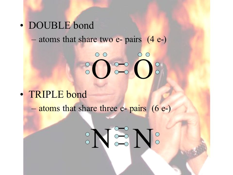 DOUBLE bond –atoms that share two e- pairs (4 e-) O TRIPLE bond –atoms that share three e- pairs (6 e-) N