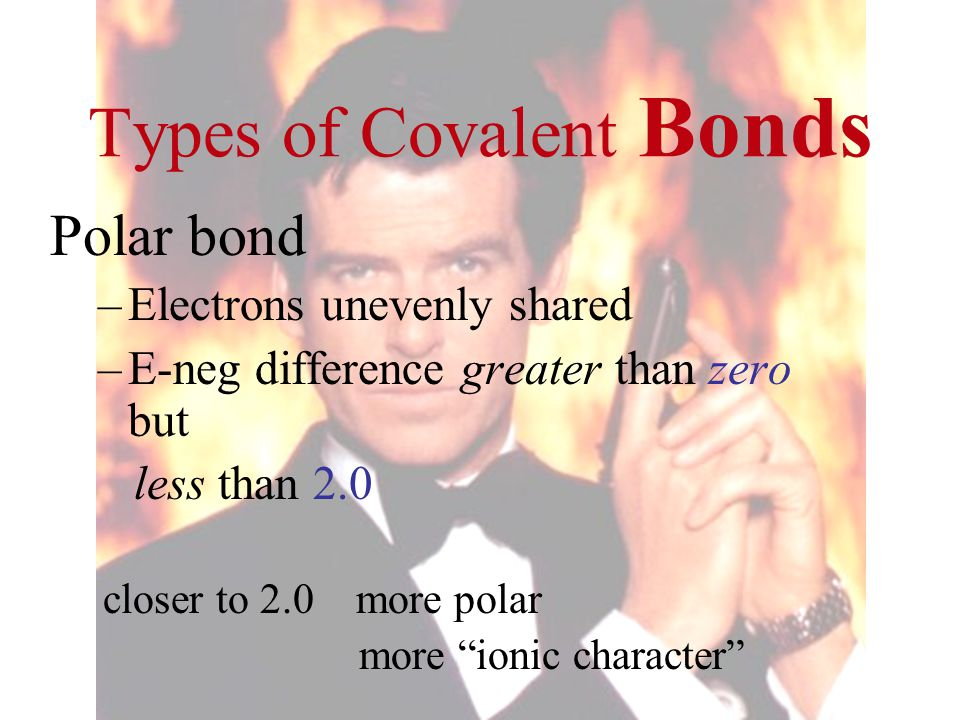 "Types of Covalent Bonds Polar bond –Electrons unevenly shared –E-neg difference greater than zero but less than 2.0 closer to 2.0 more polar more ""ion"