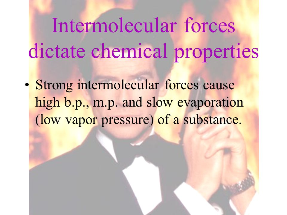 Intermolecular forces dictate chemical properties Strong intermolecular forces cause high b.p., m.p. and slow evaporation (low vapor pressure) of a su