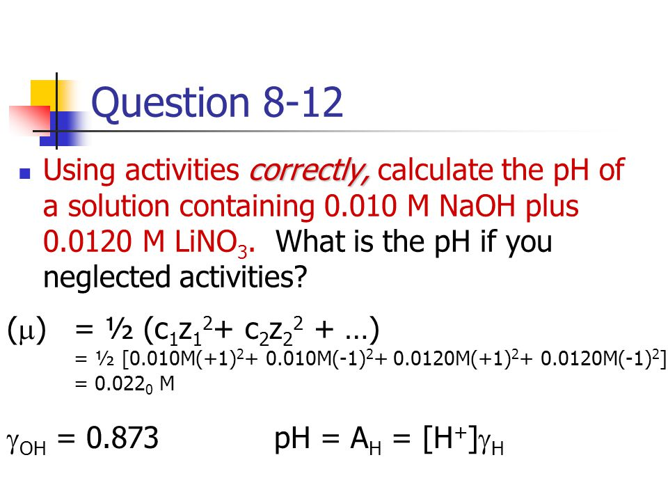 Question 8-12 correctly, Using activities correctly, calculate the pH of a solution containing 0.010 M NaOH plus 0.0120 M LiNO 3. What is the pH if yo