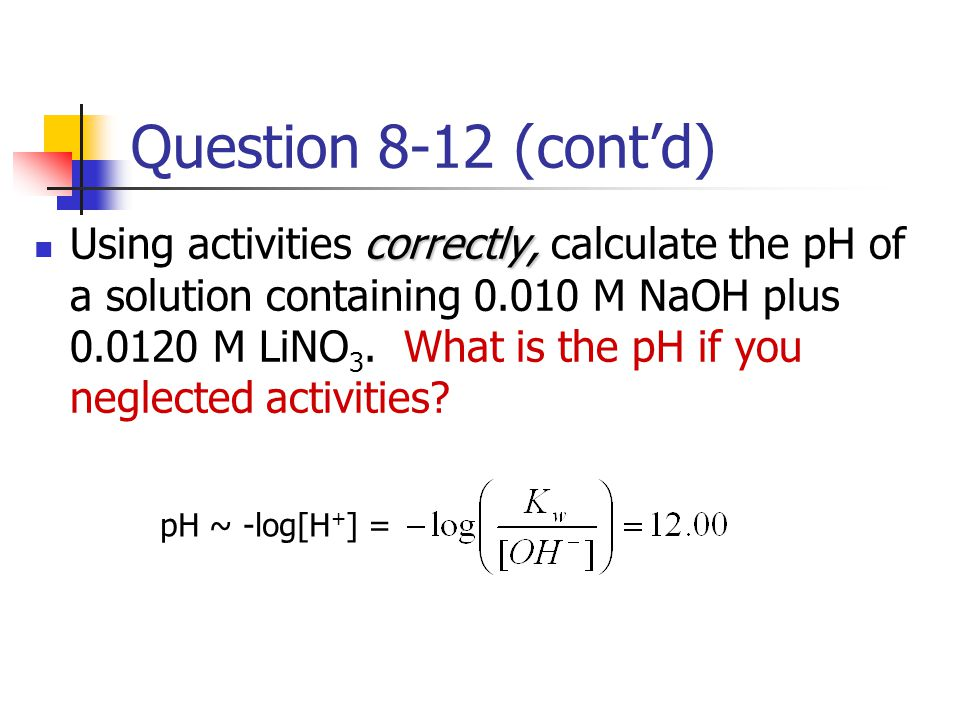 Question 8-12 (cont'd) correctly, Using activities correctly, calculate the pH of a solution containing 0.010 M NaOH plus 0.0120 M LiNO 3. What is the