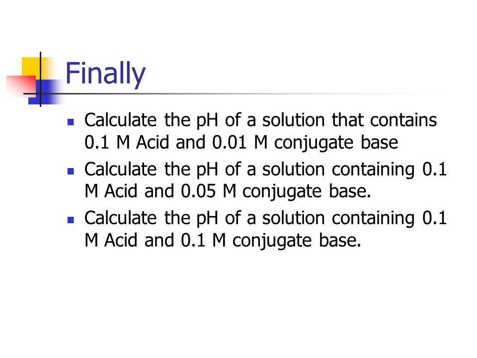 Finally Calculate the pH of a solution that contains 0.1 M Acid and 0.01 M conjugate base Calculate the pH of a solution containing 0.1 M Acid and 0.0