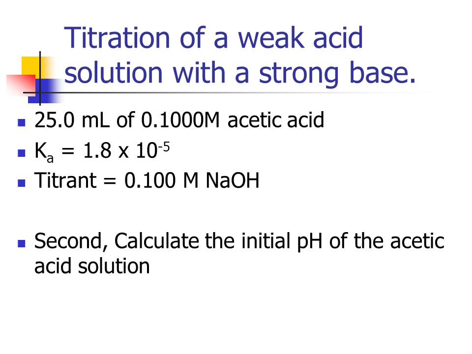 Titration of a weak acid solution with a strong base. 25.0 mL of 0.1000M acetic acid K a = 1.8 x 10 -5 Titrant = 0.100 M NaOH Second, Calculate the in