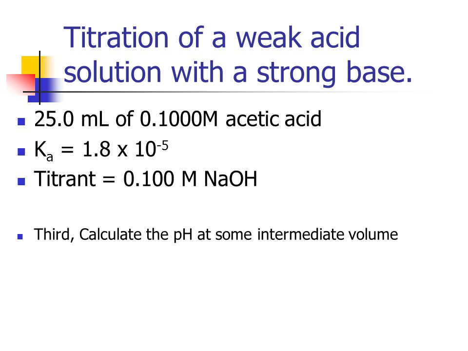 Titration of a weak acid solution with a strong base. 25.0 mL of 0.1000M acetic acid K a = 1.8 x 10 -5 Titrant = 0.100 M NaOH Third, Calculate the pH