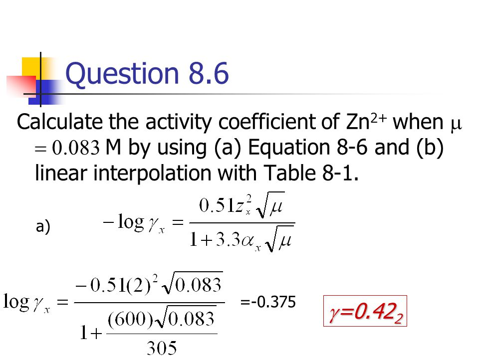 Question 8.6 (cont'd) Calculate the activity coefficient of Zn 2+ when   M by using (a) Equation 8-6 and (b) linear interpolation with Table 8-1.