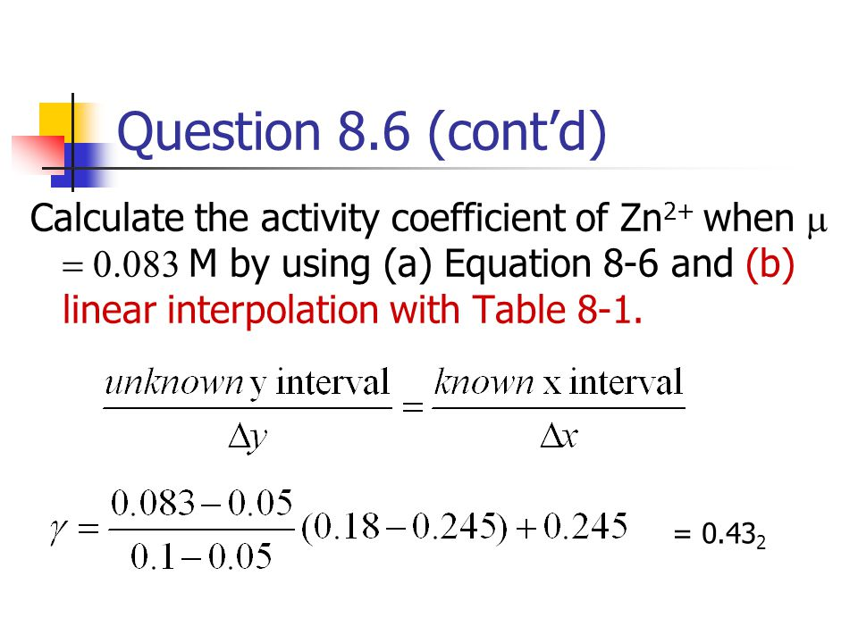 Question 8.6 (cont'd) Calculate the activity coefficient of Zn 2+ when   M by using (a) Equation 8-6 and (b) linear interpolation with Table
