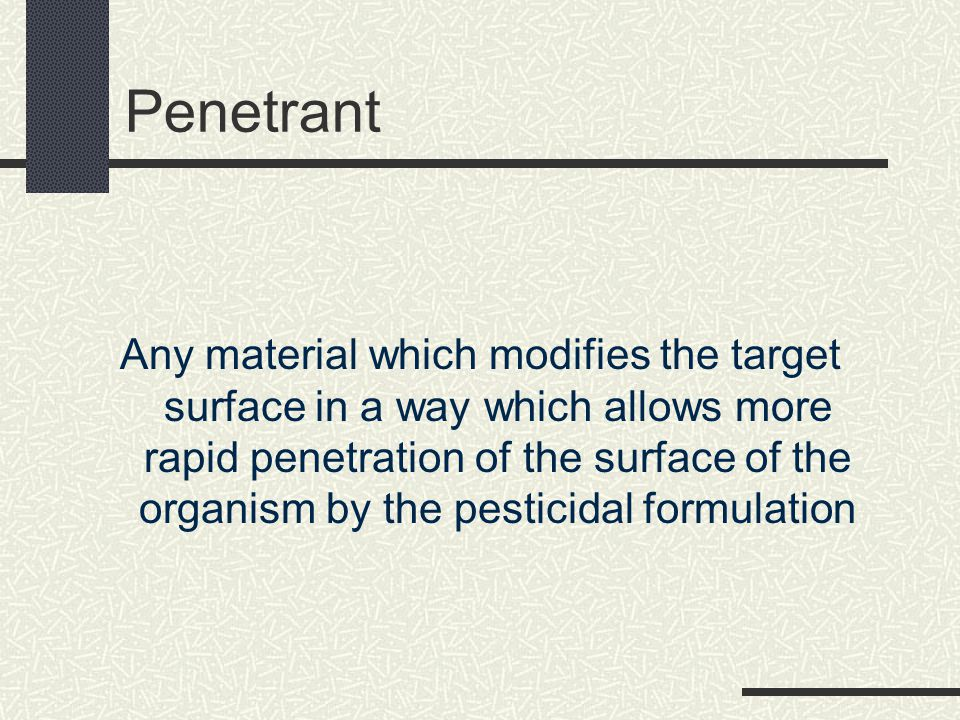 Penetrant Any material which modifies the target surface in a way which allows more rapid penetration of the surface of the organism by the pesticidal formulation