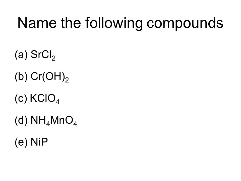 Name the following compounds (a)SrCl 2 (b) Cr(OH) 2 (c) KClO 4 (d) NH 4 MnO 4 (e) NiP