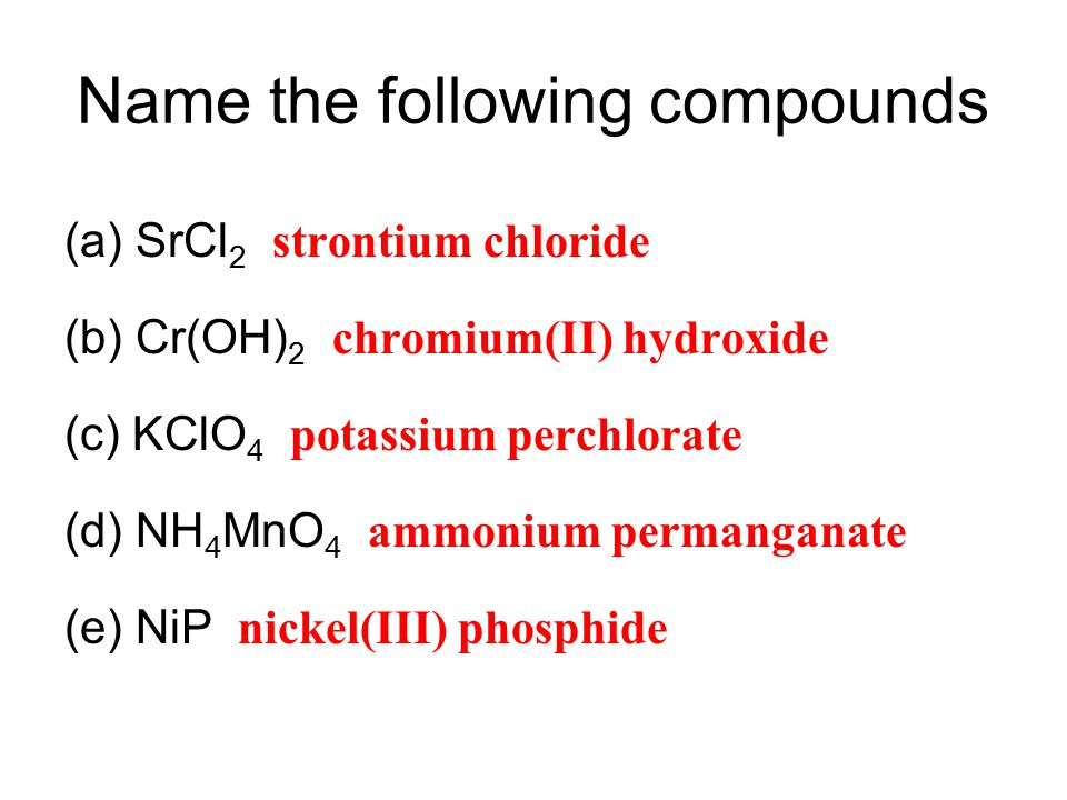Name the following compounds (a)SrCl 2 strontium chloride (b) Cr(OH) 2 chromium(II) hydroxide (c) KClO 4 potassium perchlorate (d) NH 4 MnO 4 ammonium permanganate (e) NiP nickel(III) phosphide