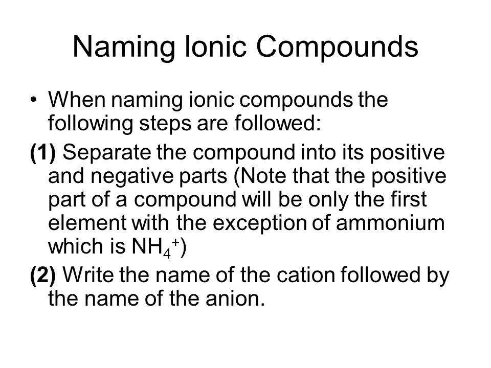 Naming Ionic Compounds When naming ionic compounds the following steps are followed: (1) Separate the compound into its positive and negative parts (Note that the positive part of a compound will be only the first element with the exception of ammonium which is NH 4 + ) (2) Write the name of the cation followed by the name of the anion.