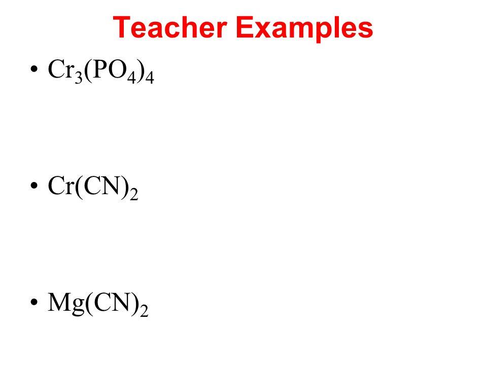 Teacher Examples Cr 3 (PO 4 ) 4 Cr(CN) 2 Mg(CN) 2
