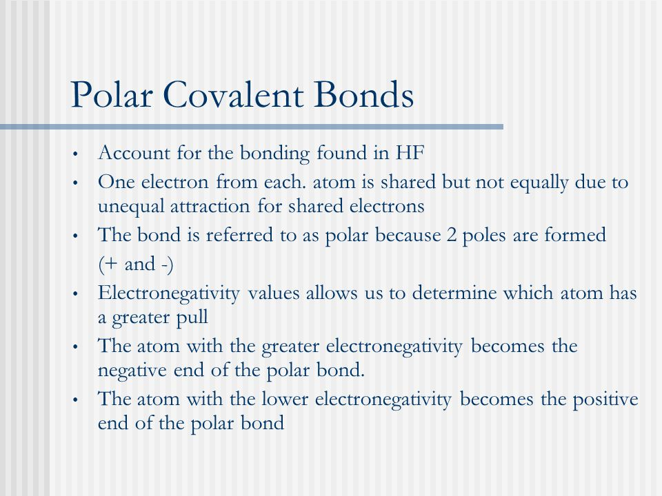 Polar Covalent Bonds Account for the bonding found in HF One electron from each. atom is shared but not equally due to unequal attraction for shared e