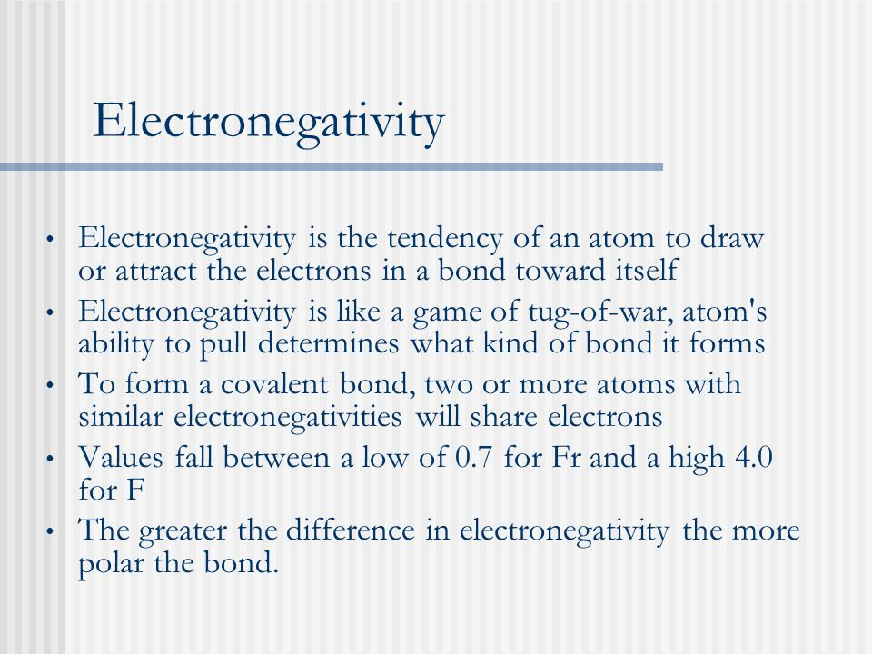 Electronegativity Electronegativity is the tendency of an atom to draw or attract the electrons in a bond toward itself Electronegativity is like a game of tug-of-war, atom s ability to pull determines what kind of bond it forms To form a covalent bond, two or more atoms with similar electronegativities will share electrons Values fall between a low of 0.7 for Fr and a high 4.0 for F The greater the difference in electronegativity the more polar the bond.