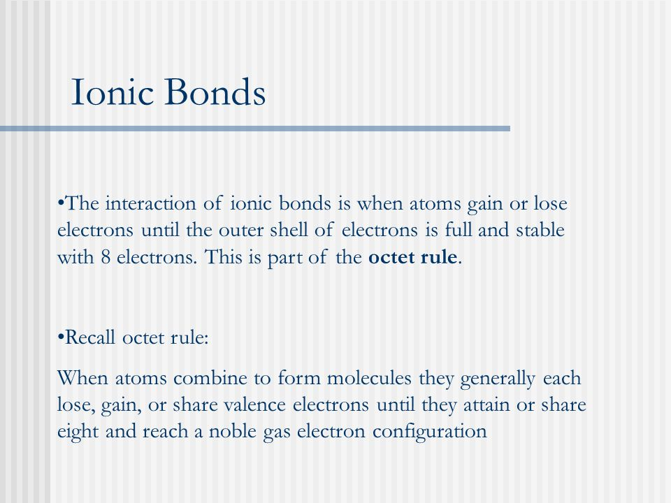 The interaction of ionic bonds is when atoms gain or lose electrons until the outer shell of electrons is full and stable with 8 electrons. This is pa