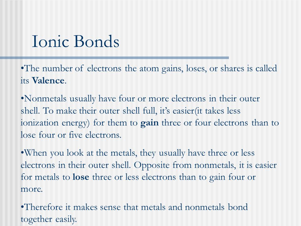 Ionic Bonds The number of electrons the atom gains, loses, or shares is called its Valence. Nonmetals usually have four or more electrons in their out