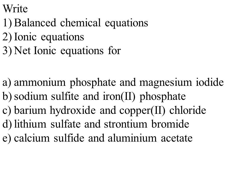 Write 1)Balanced chemical equations 2)Ionic equations 3)Net Ionic equations for a)lithium carbonate and magnesium sulfide b)strontium acetate and potassium carbonate
