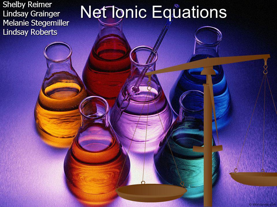 Net Ionic Equations Shelby Reimer Lindsay Grainger Melanie Stegemiller Lindsay Roberts