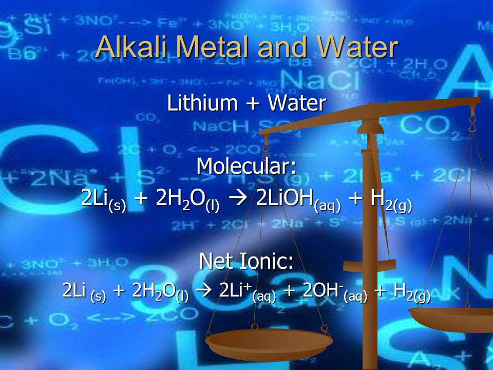 Alkali Metal and Water Lithium + Water Molecular: 2Li (s) + 2H 2 O (l)  2LiOH (aq) + H 2(g) Net Ionic: 2Li (s) + 2H 2 O (l)  2Li + (aq) + 2OH - (aq) + H 2(g)