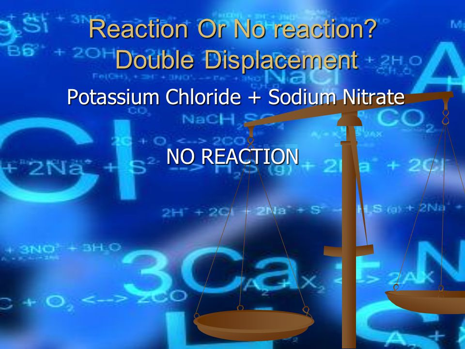 Reaction Or No reaction? Double Displacement Potassium Chloride + Sodium Nitrate Potassium Chloride + Sodium Nitrate NO REACTION