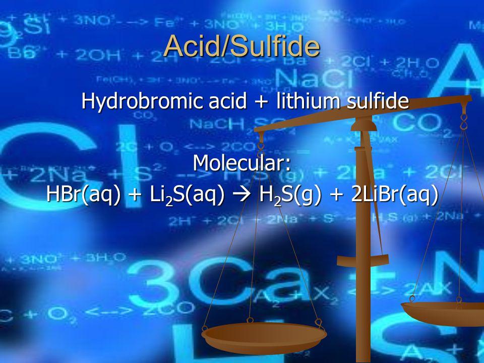 Acid/Sulfide Molecular: HBr(aq) + Li 2 S(aq)  H 2 S(g) + 2LiBr(aq)