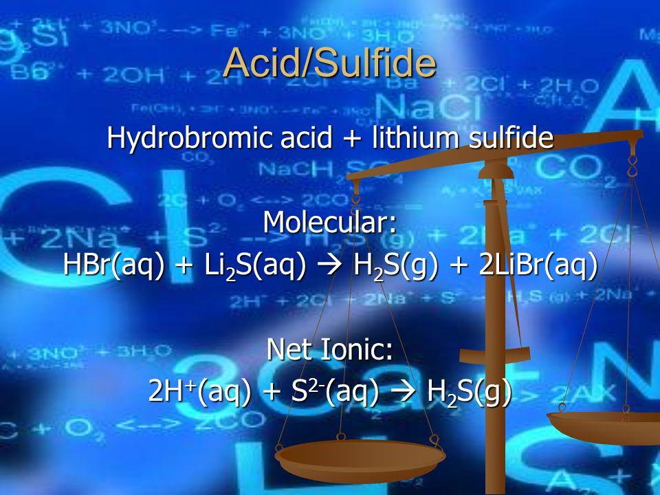 Acid/Sulfide Hydrobromic acid + lithium sulfide Molecular: HBr(aq) + Li 2 S(aq)  H 2 S(g) + 2LiBr(aq) Net Ionic: 2H + (aq) + S 2- (aq)  H 2 S(g)